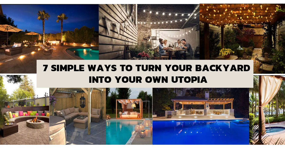 7 Simple Ways to Turn Your Backyard into Your Own Utopia
